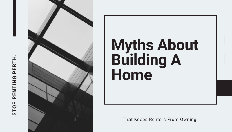 What Are Some Myths About Building a Home That Keeps Renters from Owning Their Own Home?